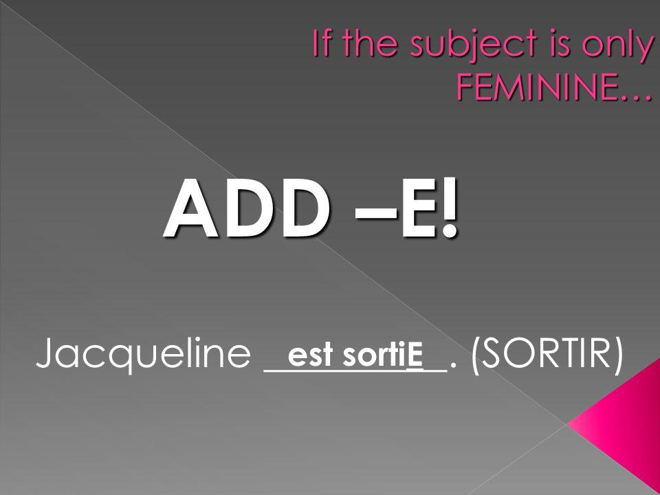If the subject is only FEMININE… ADD –E! Jacqueline _________. (SORTIR) est sortiE