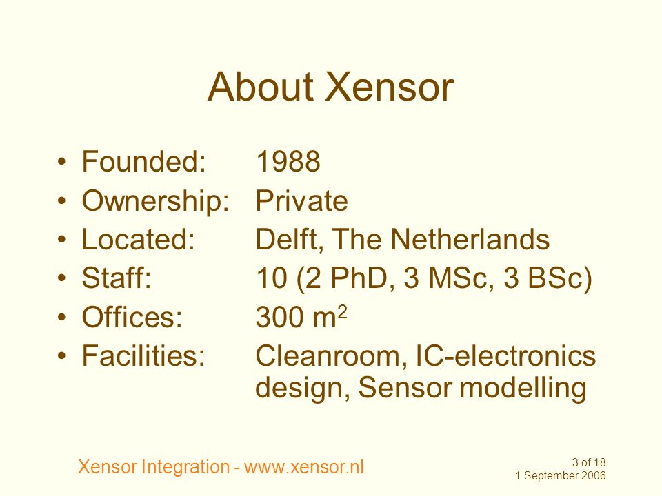 Xensor Integration - www.xensor.nl 3 of 18 1 September 2006 About Xensor Founded:1988 Ownership: Private Located: Delft, The Netherlands Staff: 10 (2