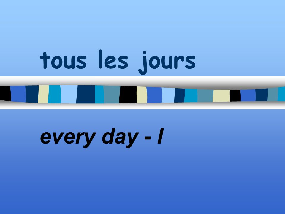 tous les jours every day - I