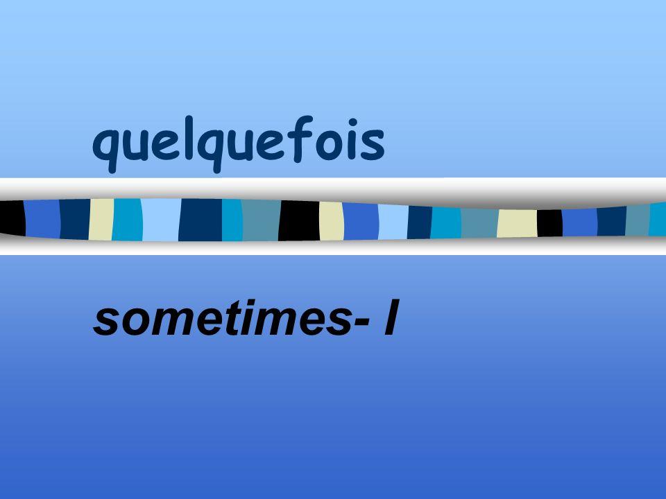 quelquefois sometimes- I