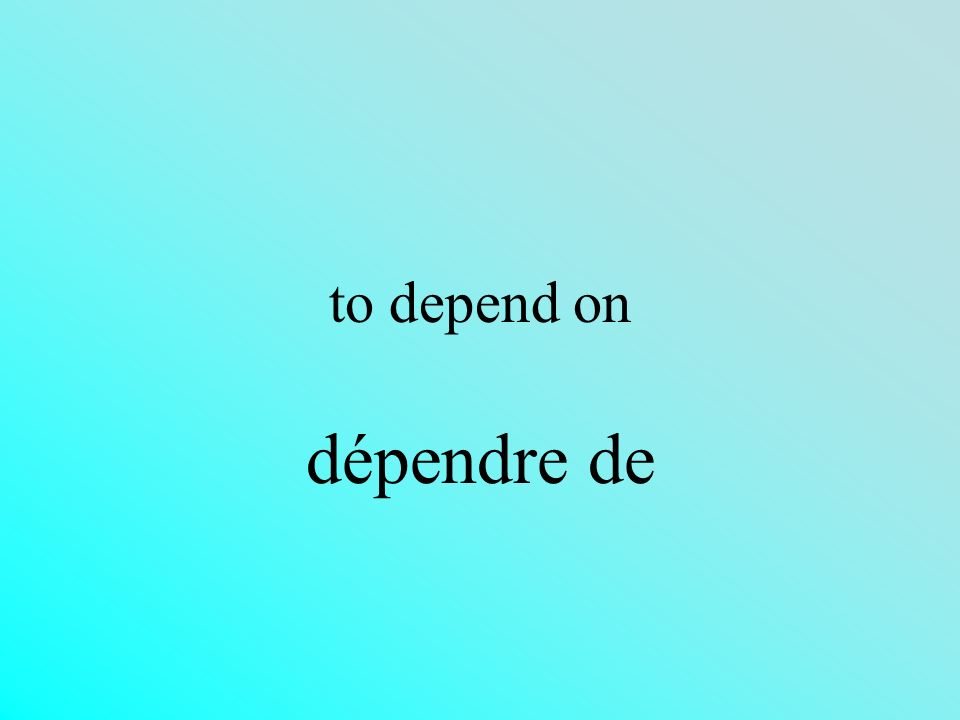 to depend on dépendre de