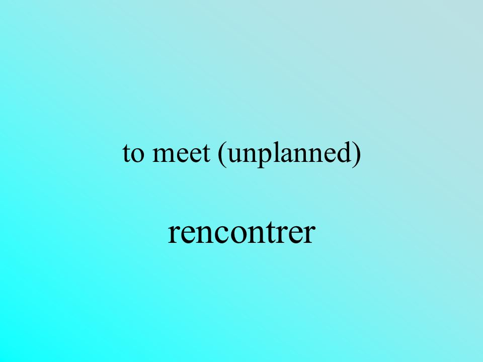 to meet (unplanned) rencontrer