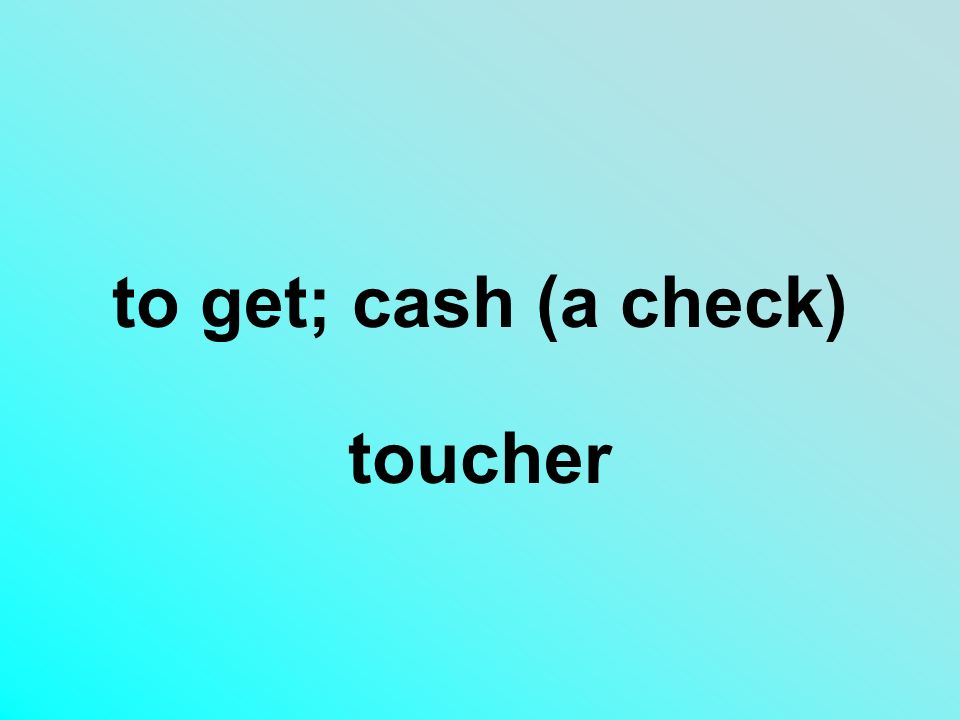 to get; cash (a check) toucher
