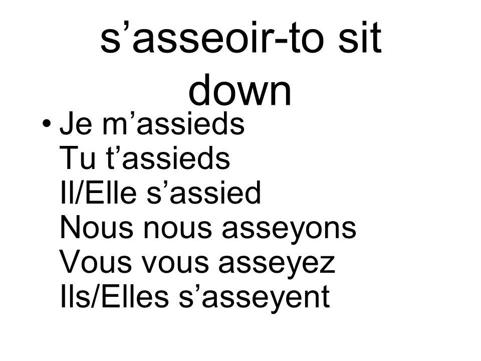 sasseoir-to sit down Je massieds Tu tassieds Il/Elle sassied Nous nous asseyons Vous vous asseyez Ils/Elles sasseyent