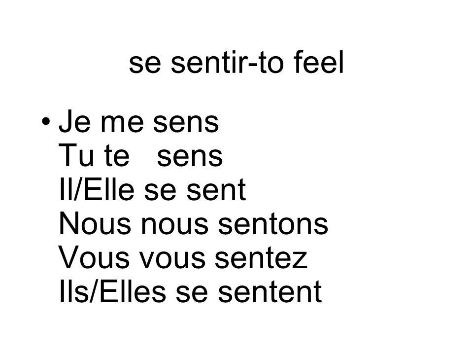 se sentir-to feel Je me sens Tu te sens Il/Elle se sent Nous nous sentons Vous vous sentez Ils/Elles se sentent