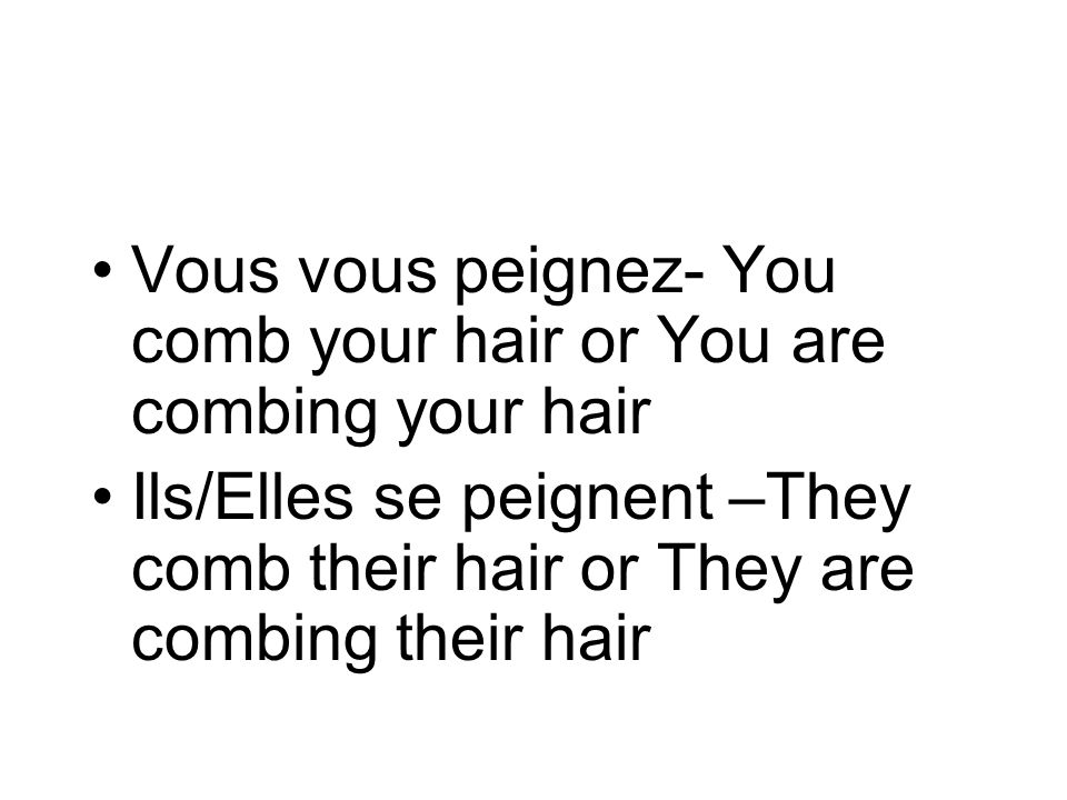 Vous vous peignez- You comb your hair or You are combing your hair Ils/Elles se peignent –They comb their hair or They are combing their hair