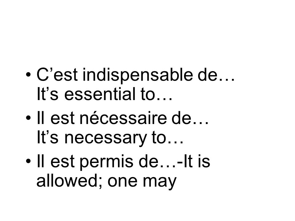 Cest indispensable de… Its essential to… Il est nécessaire de… Its necessary to… Il est permis de…-It is allowed; one may