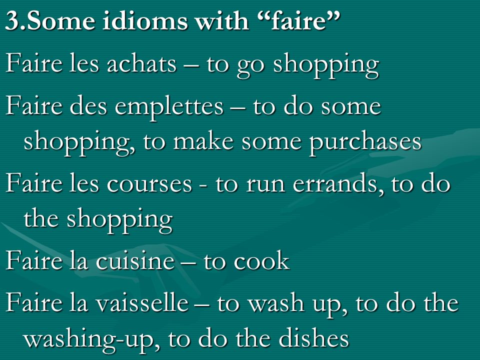 3.Some idioms with faire Faire les achats – to go shopping Faire des emplettes – to do some shopping, to make some purchases Faire les courses - to run errands, to do the shopping Faire la cuisine – to cook Faire la vaisselle – to wash up, to do the washing-up, to do the dishes