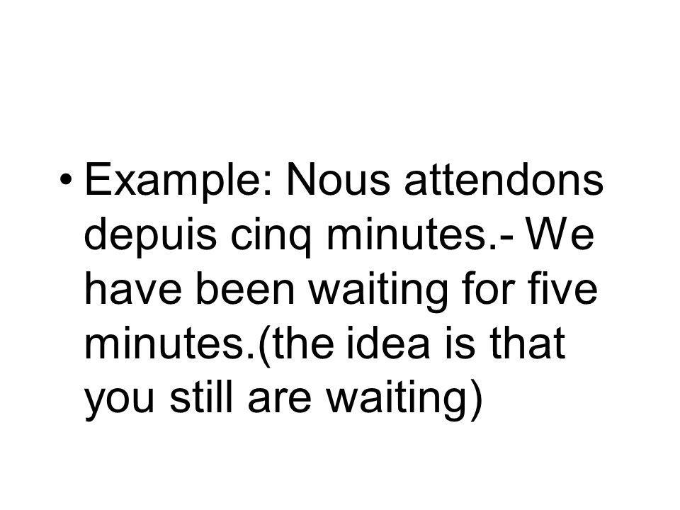Example: Nous attendons depuis cinq minutes.- We have been waiting for five minutes.(the idea is that you still are waiting)