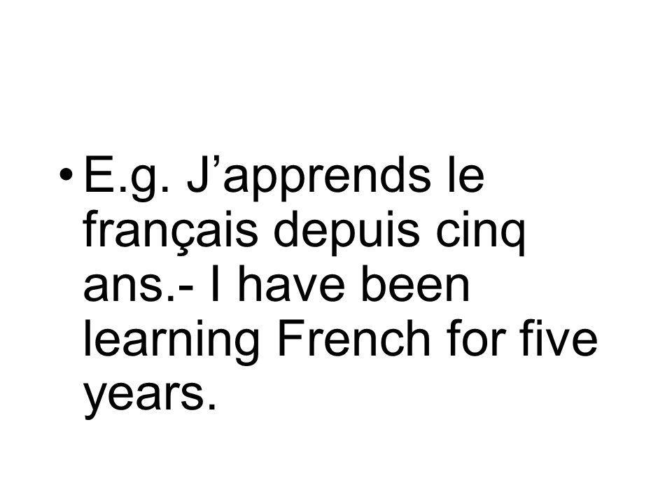 E.g. Japprends le français depuis cinq ans.- I have been learning French for five years.