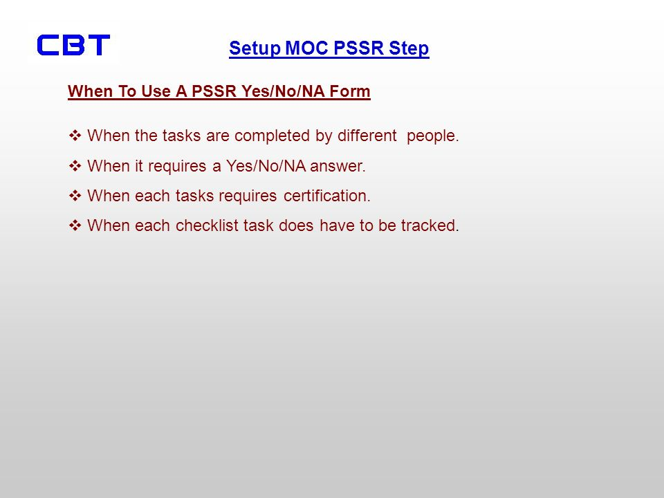 Setup MOC PSSR Step When To Use A PSSR Yes/No/NA Form When the tasks are completed by different people. When it requires a Yes/No/NA answer. When each