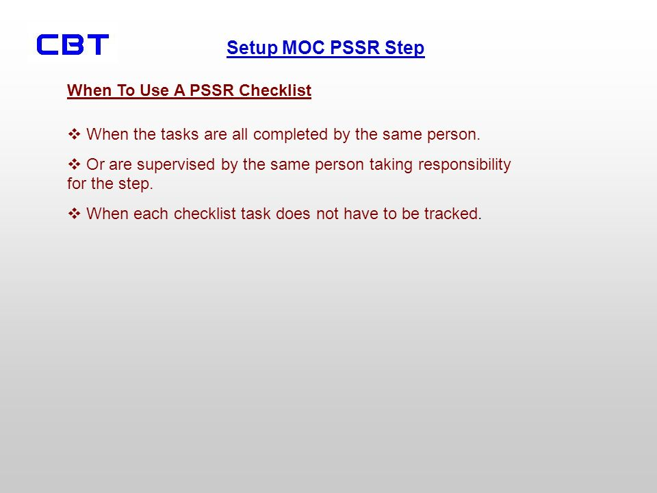 Setup MOC PSSR Step When To Use A PSSR Checklist When the tasks are all completed by the same person. Or are supervised by the same person taking resp
