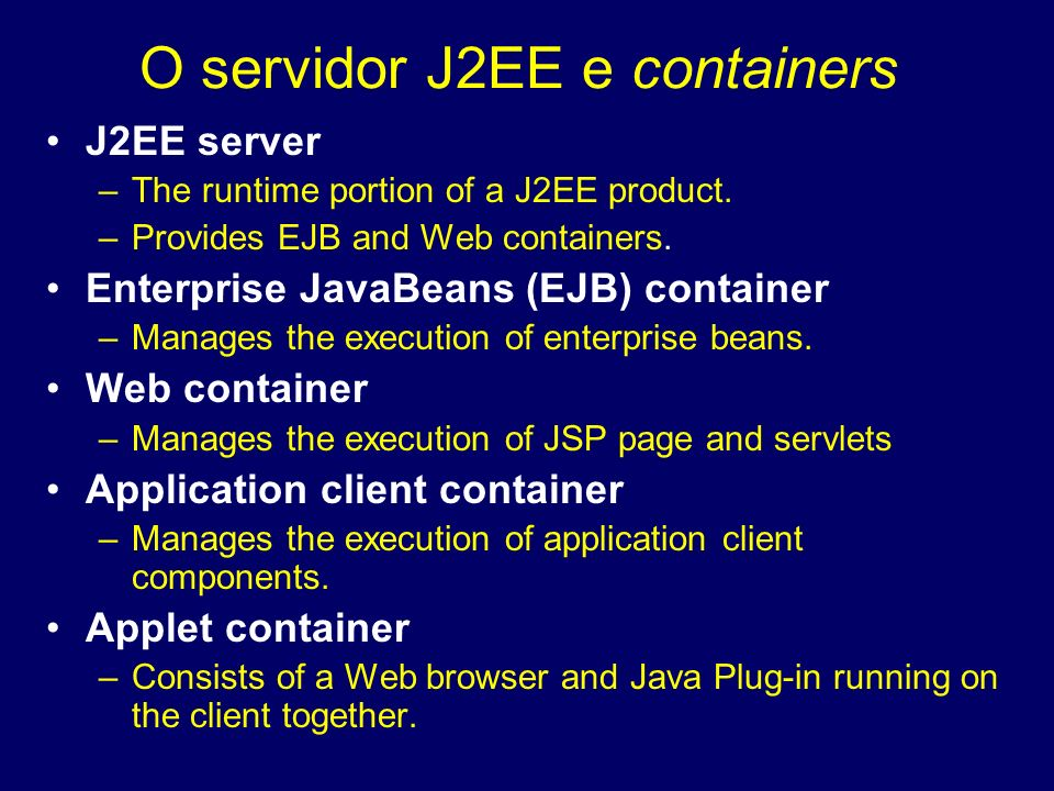 J2EE server –The runtime portion of a J2EE product. –Provides EJB and Web containers. Enterprise JavaBeans (EJB) container –Manages the execution of e