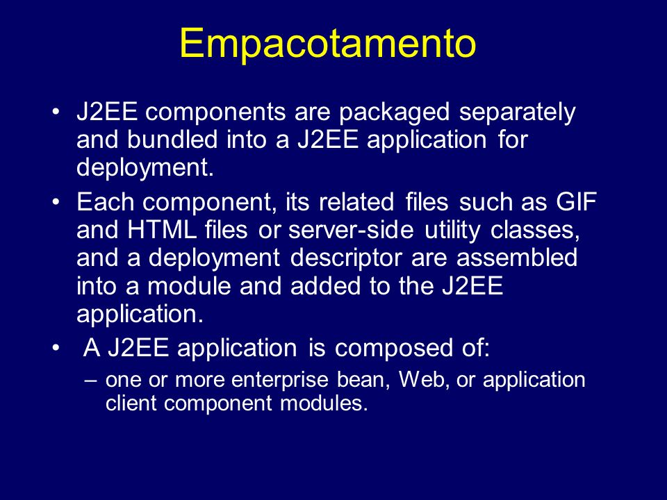 Empacotamento J2EE components are packaged separately and bundled into a J2EE application for deployment. Each component, its related files such as GI