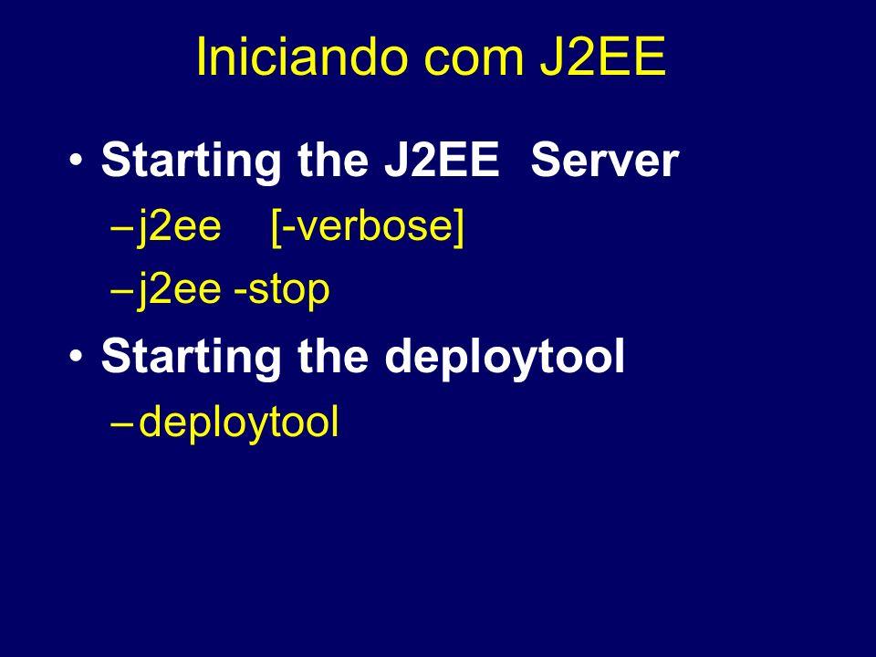 Iniciando com J2EE Starting the J2EE Server –j2ee [-verbose] –j2ee -stop Starting the deploytool –deploytool