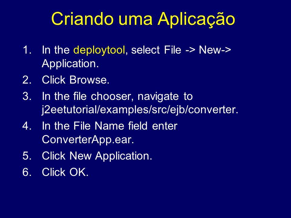 Criando uma Aplicação 1.In the deploytool, select File -> New-> Application. 2.Click Browse. 3.In the file chooser, navigate to j2eetutorial/examples/
