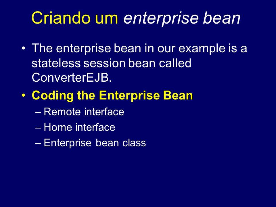 Criando um enterprise bean The enterprise bean in our example is a stateless session bean called ConverterEJB. Coding the Enterprise Bean –Remote inte