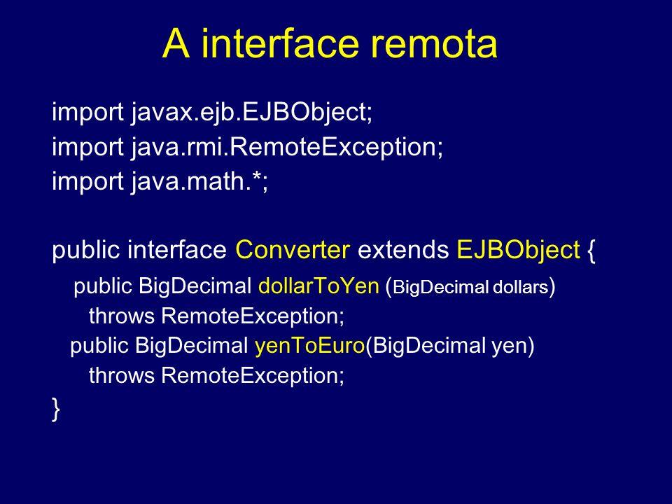 A interface remota import javax.ejb.EJBObject; import java.rmi.RemoteException; import java.math.*; public interface Converter extends EJBObject { pub
