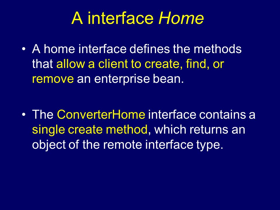 A interface Home A home interface defines the methods that allow a client to create, find, or remove an enterprise bean. The ConverterHome interface c
