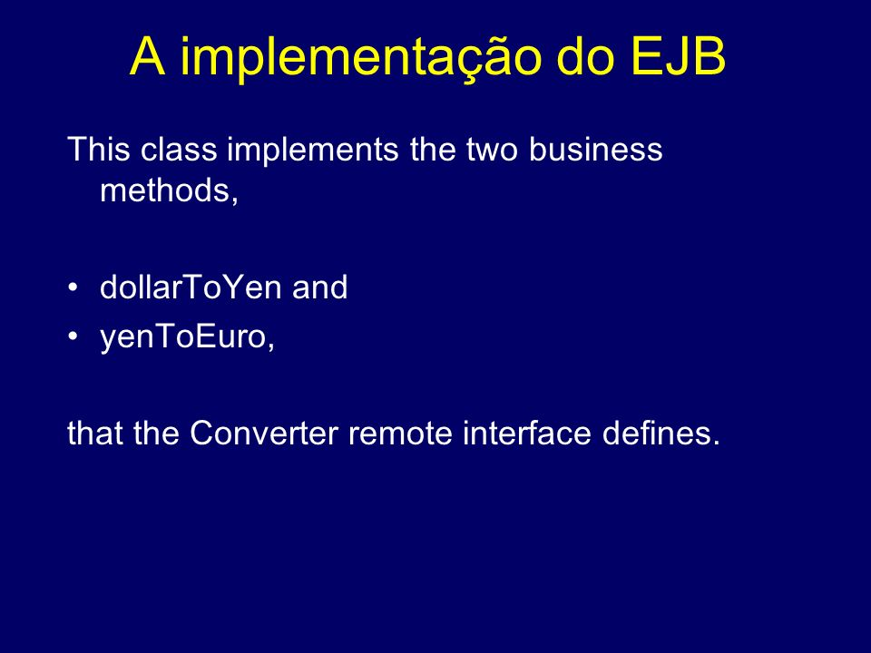 A implementação do EJB This class implements the two business methods, dollarToYen and yenToEuro, that the Converter remote interface defines.