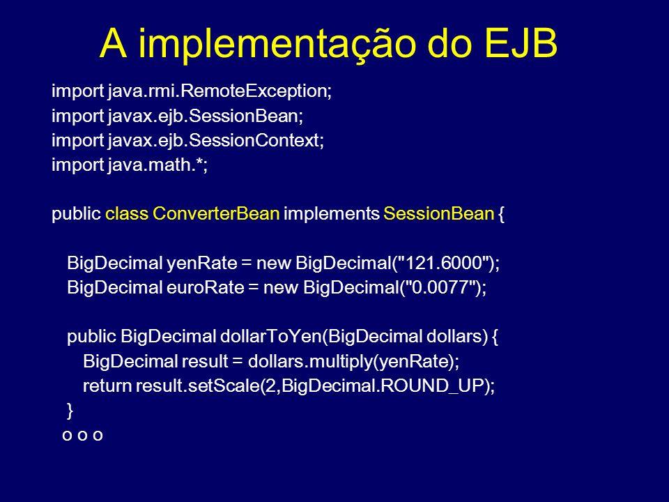 A implementação do EJB import java.rmi.RemoteException; import javax.ejb.SessionBean; import javax.ejb.SessionContext; import java.math.*; public clas