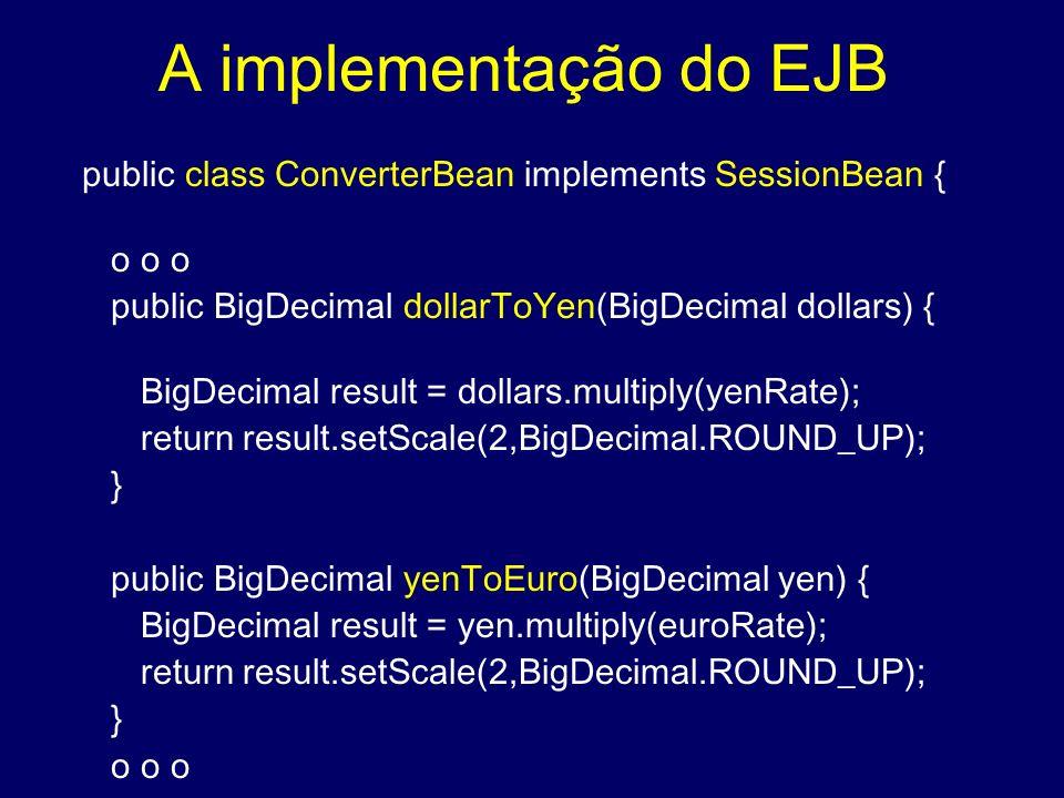 A implementação do EJB public class ConverterBean implements SessionBean { o o o public BigDecimal dollarToYen(BigDecimal dollars) { BigDecimal result