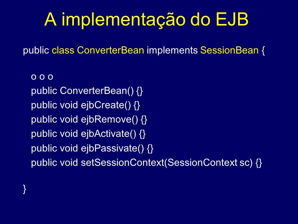 A implementação do EJB public class ConverterBean implements SessionBean { o o o public ConverterBean() {} public void ejbCreate() {} public void ejbR