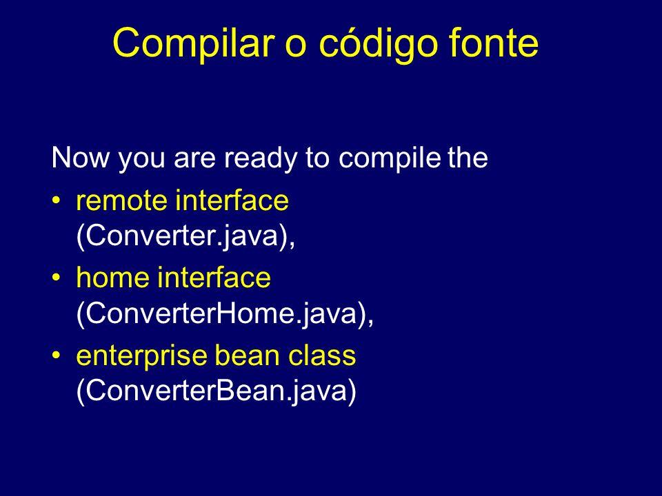 Compilar o código fonte Now you are ready to compile the remote interface (Converter.java), home interface (ConverterHome.java), enterprise bean class