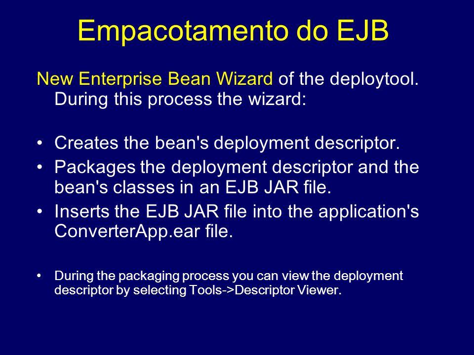 Empacotamento do EJB New Enterprise Bean Wizard of the deploytool. During this process the wizard: Creates the bean's deployment descriptor. Packages
