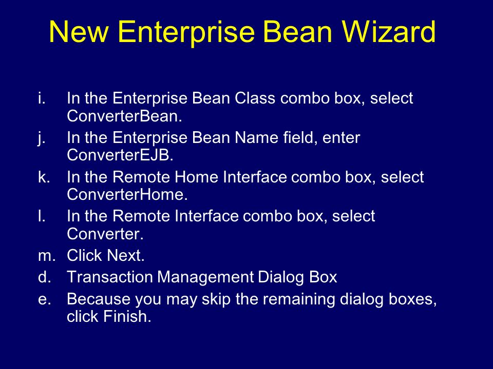 New Enterprise Bean Wizard i.In the Enterprise Bean Class combo box, select ConverterBean. j.In the Enterprise Bean Name field, enter ConverterEJB. k.