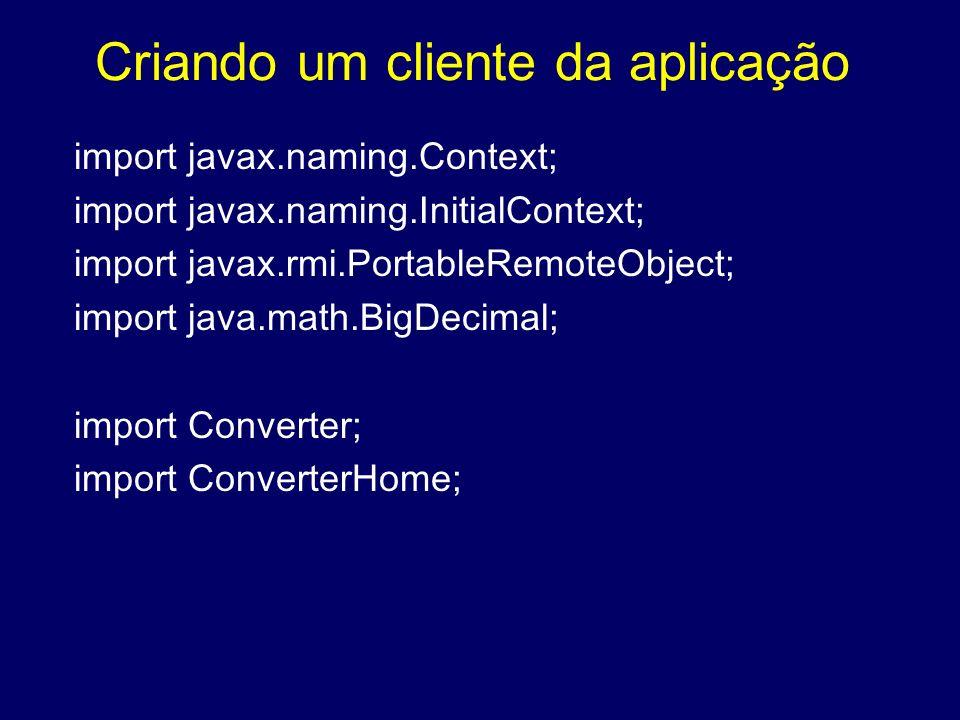 Criando um cliente da aplicação import javax.naming.Context; import javax.naming.InitialContext; import javax.rmi.PortableRemoteObject; import java.ma