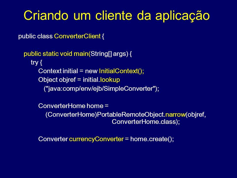 Criando um cliente da aplicação public class ConverterClient { public static void main(String[] args) { try { Context initial = new InitialContext();