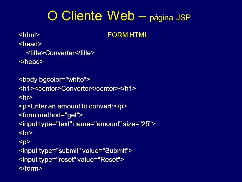O Cliente Web – página JSP FORM HTML Converter Converter Enter an amount to convert: