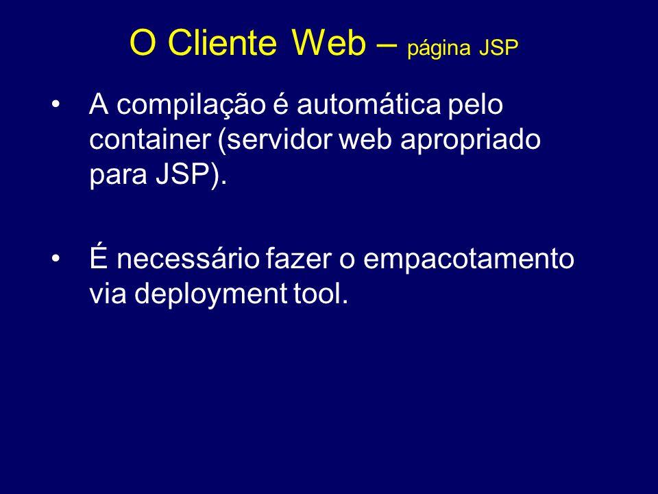 O Cliente Web – página JSP A compilação é automática pelo container (servidor web apropriado para JSP). É necessário fazer o empacotamento via deploym