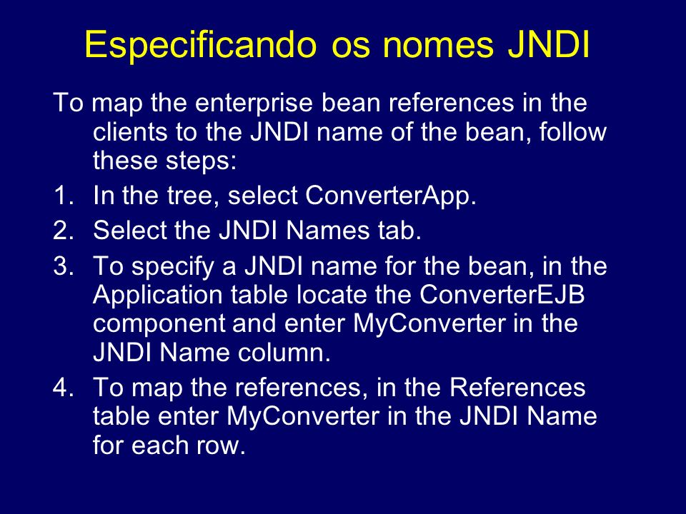 Especificando os nomes JNDI To map the enterprise bean references in the clients to the JNDI name of the bean, follow these steps: 1.In the tree, sele