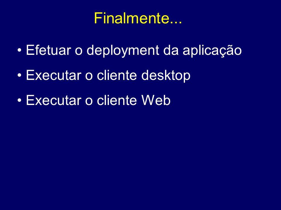 Finalmente... Efetuar o deployment da aplicação Executar o cliente desktop Executar o cliente Web