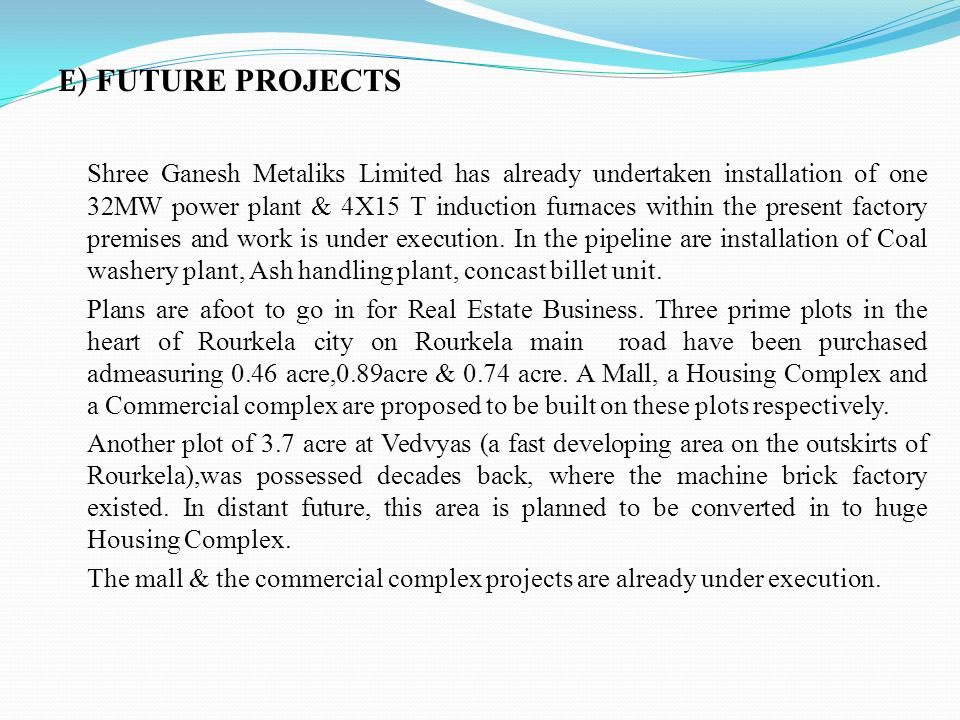 E) FUTURE PROJECTS Shree Ganesh Metaliks Limited has already undertaken installation of one 32MW power plant & 4X15 T induction furnaces within the pr