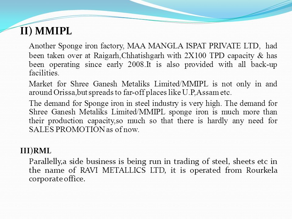 II) MMIPL Another Sponge iron factory, MAA MANGLA ISPAT PRIVATE LTD, had been taken over at Raigarh,Chhatishgarh with 2X100 TPD capacity & has been op