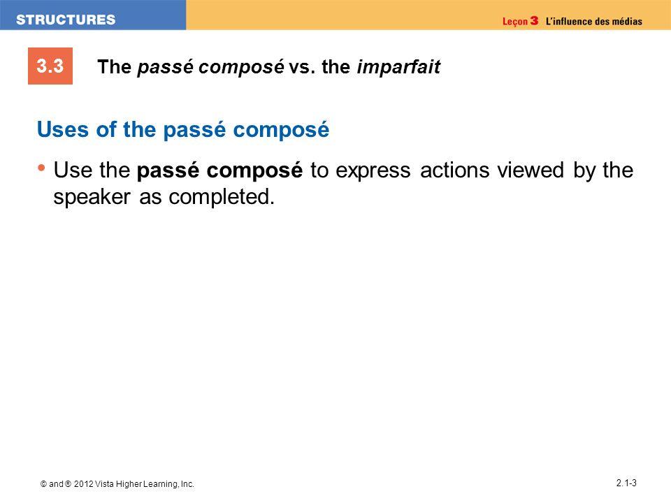 3.3 © and ® 2012 Vista Higher Learning, Inc. 2.1-3 The passé composé vs. the imparfait Uses of the passé composé Use the passé composé to express acti