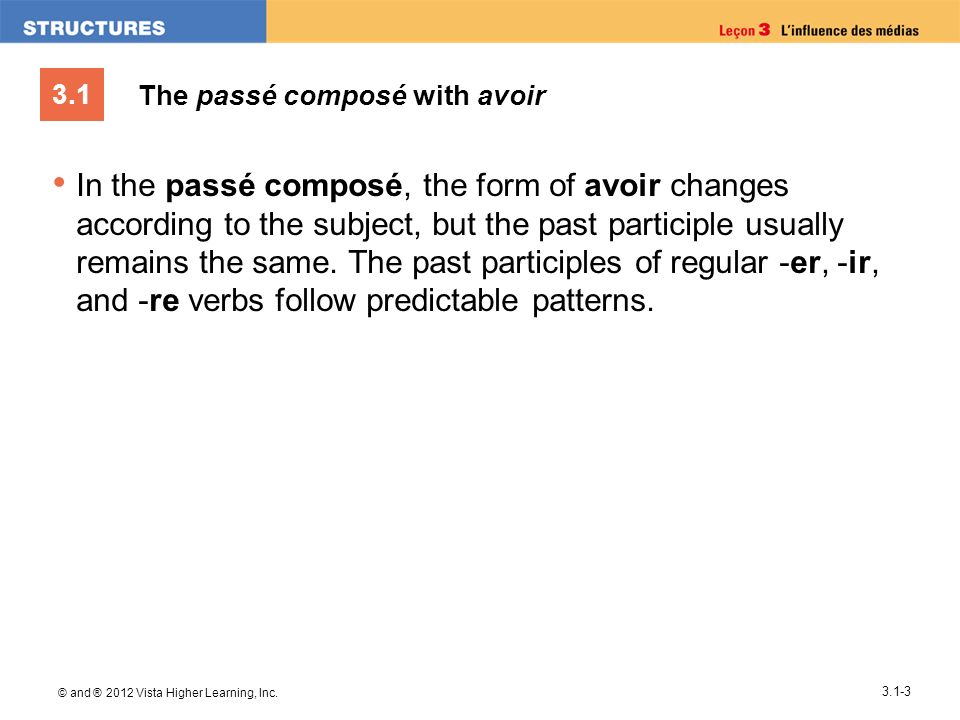 3.1 © and ® 2012 Vista Higher Learning, Inc. 3.1-3 The passé composé with avoir In the passé composé, the form of avoir changes according to the subje