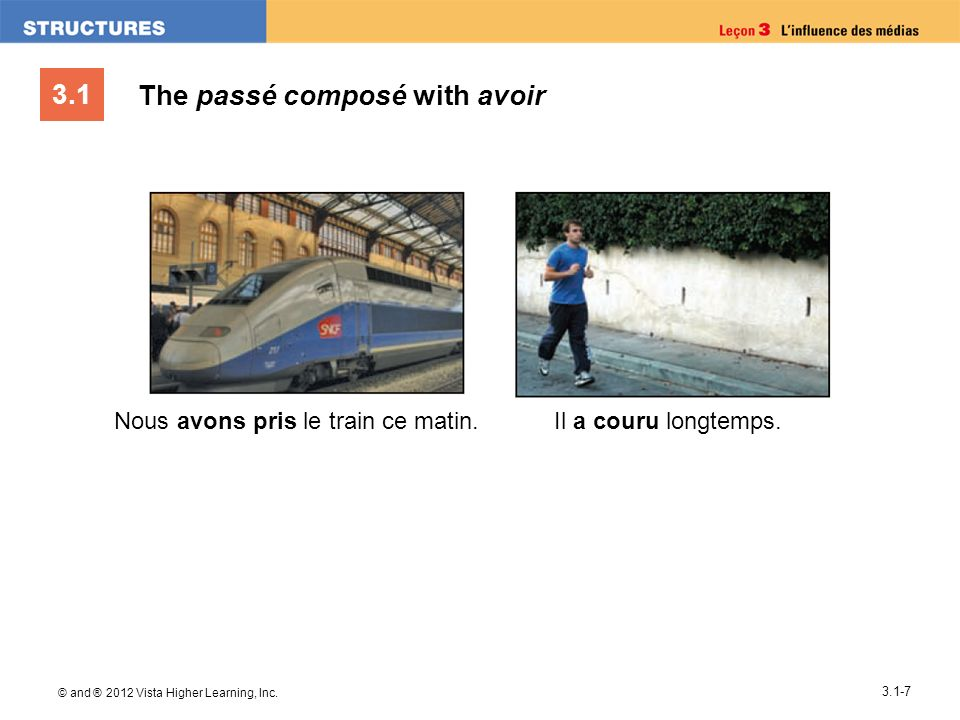 3.1 © and ® 2012 Vista Higher Learning, Inc. 3.1-7 The passé composé with avoir Nous avons pris le train ce matin.Il a couru longtemps.