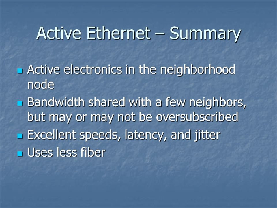 Active Ethernet – Summary Active electronics in the neighborhood node Active electronics in the neighborhood node Bandwidth shared with a few neighbor