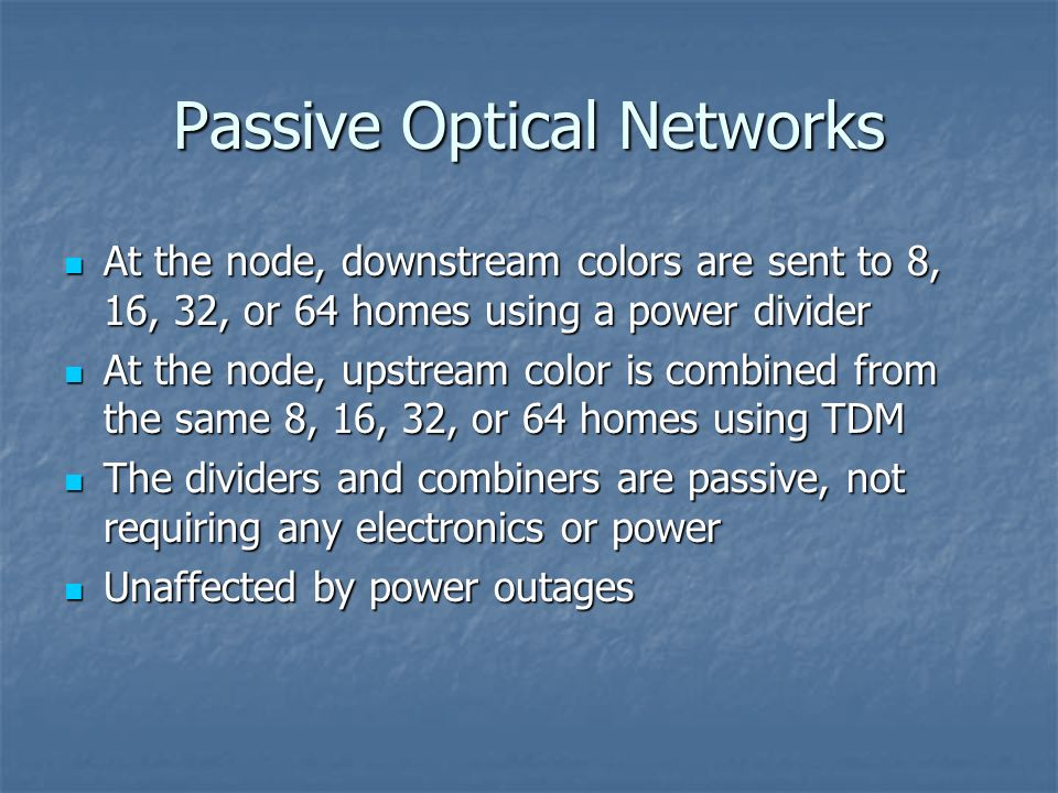 Passive Optical Networks At the node, downstream colors are sent to 8, 16, 32, or 64 homes using a power divider At the node, downstream colors are se