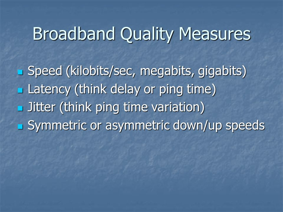 Broadband Quality Measures Speed (kilobits/sec, megabits, gigabits) Speed (kilobits/sec, megabits, gigabits) Latency (think delay or ping time) Latenc