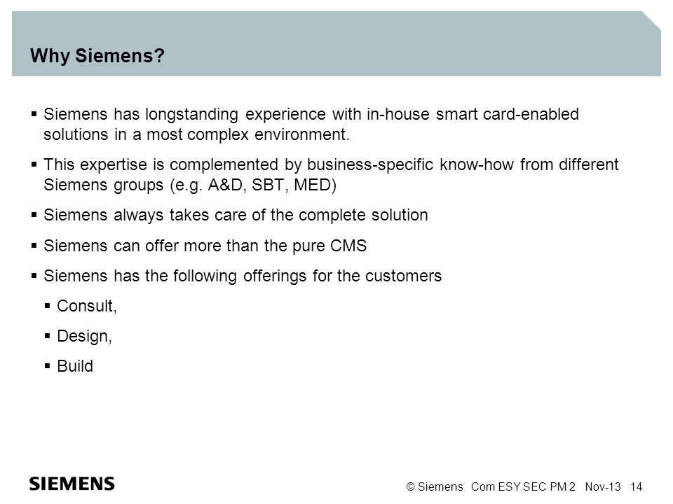 © Siemens Com ESY SEC PM 2 Nov-13 14 Why Siemens? Siemens has longstanding experience with in-house smart card-enabled solutions in a most complex env