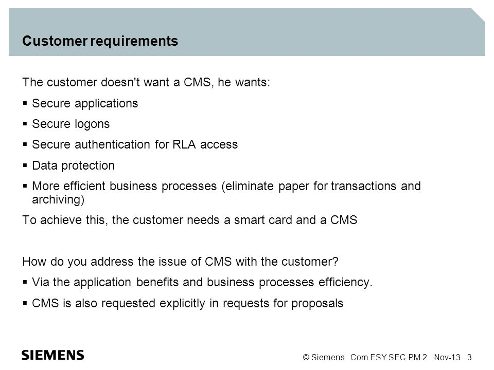 © Siemens Com ESY SEC PM 2 Nov-13 3 Customer requirements The customer doesn't want a CMS, he wants: Secure applications Secure logons Secure authenti