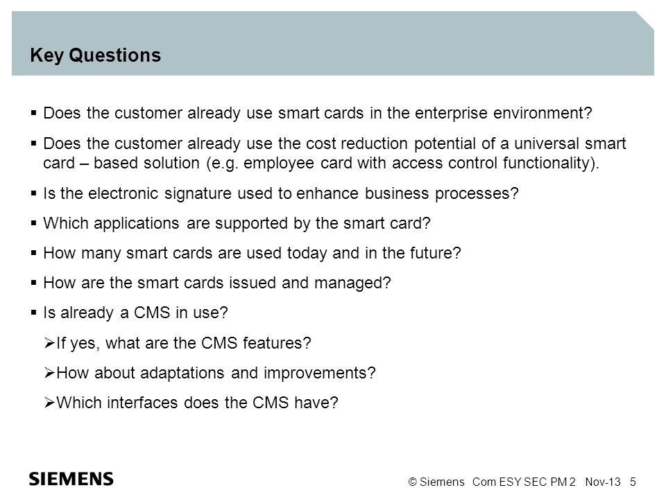 © Siemens Com ESY SEC PM 2 Nov-13 5 Key Questions Does the customer already use smart cards in the enterprise environment? Does the customer already u