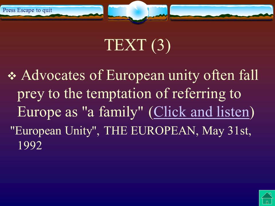 Press Escape to quit TEXT (3) Advocates of European unity often fall prey to the temptation of referring to Europe as a family (Click and listen)Click and listen European Unity , THE EUROPEAN, May 31st, 1992