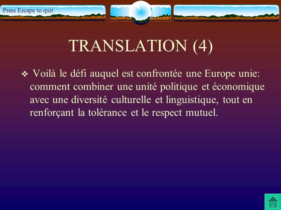 Press Escape to quit TRANSLATION (4) Voilà le défi auquel est confrontée une Europe unie: comment combiner une unité politique et économique avec une diversité culturelle et linguistique, tout en renforçant la tolérance et le respect mutuel.