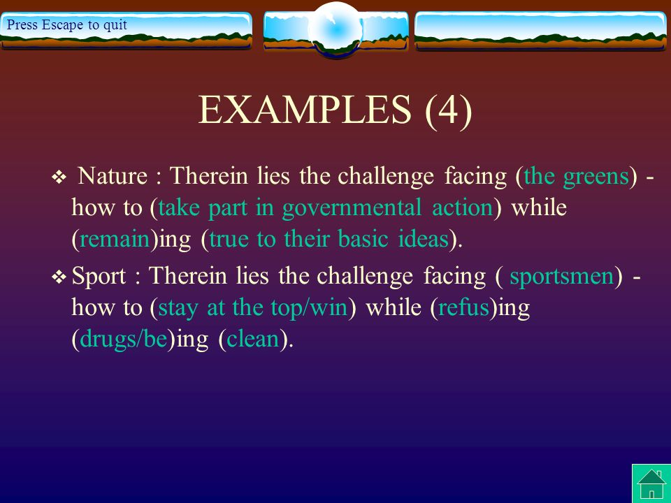 Press Escape to quit EXAMPLES (4) Nature : Therein lies the challenge facing (the greens) - how to (take part in governmental action) while (remain)ing (true to their basic ideas).